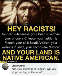 Beer, Fashion, and Meme: HEY RACISTS!  Your car is Japanese, your beer is German,  your phone is Chinese, your fashion is  French, your oil is Saudi Arabian, your  vodka is Russian, your nachos are Mexican  AND YOUR LAND IS  NATIVE AMERICAN,  OCCUPY  DEMOCRATS  Greg Curtner  And your meme is in English. Will you  stop bashing whites now?