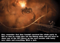 Gandalf: Hey, remember that time Gandalf conviced the whole party to  flee so that he could take out the Balrog alone and not have to  share any of the XP? Shows up the next session with fancy  new robes and everything. What a jerk.