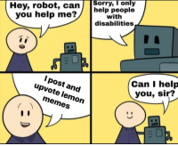 help me: Hey, robot, can  you help me?  sorry, I only  help people  with  disabilities  Can I help  you, sir?  I post and  upvote lemon  memes