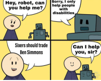 Help: Hey, robot, canSorry,  I  only  help people  with  disabilities  you help me  Sixers should trade  Ben Simmons  Can I help  you, sir?  ress