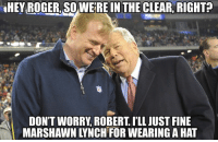 "The NFL plans on fining Marshawn Lynch for wearing his ""Beast Mode"" hat to media day.: HEY ROGER, SOWERE IN THE CLEAR, RIGHT?  NAMEMEn  DON'T WORRY ROBERT ILL JUST FINE  MARSHAWNTYNCHTFORWEARING AHAT The NFL plans on fining Marshawn Lynch for wearing his ""Beast Mode"" hat to media day."