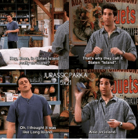 """Memes, Thought, and 🤖: Hey Ross, is Staten  Island  That's why they call it  Staten """"Island""""  really an island?  JURASSIC PARKA  5x21  et  Oh, I thought it was  like Long Island  Also an island ✨😂😂 - { rossgeller joeytribbiani friendstvshow}"""