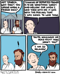 Hey Seneca http://www.smbc-comics.com/comic/hey-seneca: HEY, SENECA  WHY DON'T YOU  THINKING OF DEPARTED FRIENDS  IS TO ME SOMETHING SWEET  HAD THEM WITH ME IT WAS  WITH THE FEELING THAT  E WAS GOING To LOSe THEM  FRIEND DIES?  YouRE IMAGINING ME  DEAD RIGHT NOW,  AREN'T YOU?  I AM SO  RELAXEo!  (panel a's lan  Smbc-comics. com Hey Seneca http://www.smbc-comics.com/comic/hey-seneca