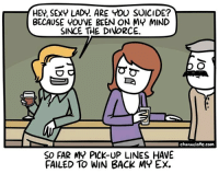 Sexy, Pick Up Lines, and Suicide: HEY, SEXY LADY. ARE YOU SUICIDE?  BECAUSE YOU'VE BEEN ON MY MIND  SINCE THE DIVORCE  channelate.com  SO FAR MY PICK-UP LINES HAVE  FAILED TO WIN BACK MY EX. meirl