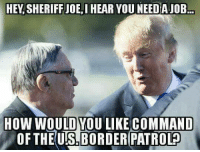 Memes, Trump, and 🤖: HEY SHERIFF JOE, I  HEAR YOU NEEDAJOB  HOW WOULD YOU LIKE COMMAND  OF THE USLBORDER PATROL@ His support for Trump got him fired, who thinks he needs a job?