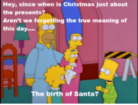 """Memes, Miracles, and 🤖: Hey, since when is Christmas just about  the presents?  Aren't we forgetting the true meaning of  this day  The birth of Santa? (""""Miracle on Evergreen Terrace"""" S9E10)"""