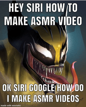 Google, Hello, and Reddit: HEY SIRI HOW TO  MAKE ASMR VIDEO  OK SIRI GOOGLE HOW DO  I MAKE ASMR VIDEOS  made with mematic umm hello there guys