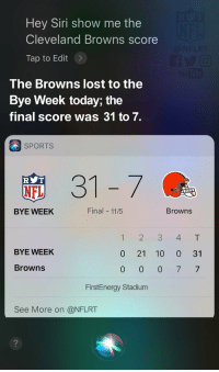 The Browns losing streak continues... https://t.co/5ITSVvBZ8l: Hey Siri show me the  Cleveland Browns score  Tap to Edit>  The Browns lost to the  Bye Week today; the  final score was 31 to 7.  SPORTS  31-7  R T  NFL  BYE WEEK  Final 11/5  Browns  12 3 4T  BYE WEEK  0 21 10 0 31  Browns  FirstEnergy Stadium  See More on @NFLRT The Browns losing streak continues... https://t.co/5ITSVvBZ8l