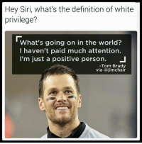 Money talks, race doesn't: Hey Siri, what's the definition of white  privilege?  What's going on in the world?  I haven't paid much attention.  I'm just a positive person  J  -Tom Brady  via ajimchair Money talks, race doesn't