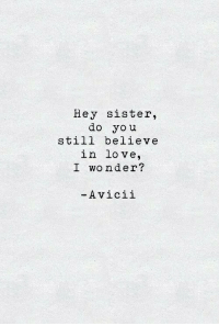 Love, Avicii, and Wonder: Hey sister,  do you  still believe  in love,  I wonder?  -Avicii