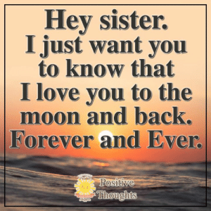 Love, Memes, and I Love You: Hey sister.  I just want you  to know that  I love you to the  moon and back.  |Forever and Ever.  Positive  Thoughts  Posiliue  THarpen Positive Thoughts <3