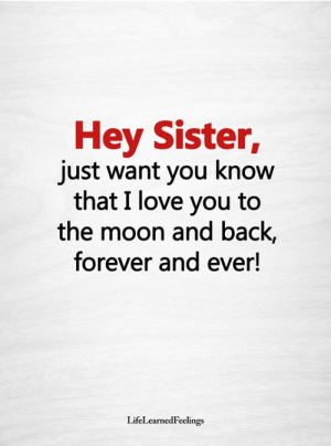 Love, Memes, and I Love You: Hey Sister,  just want you know  that I love you to  the moon and back,  forever and ever!  LifeLearnedFeelings <3