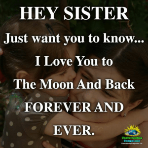 Love, Memes, and I Love You: HEY SISTER  Just want you to know..  I Love You to  The Moon And Back  FOREVER AND  EVER.  Understanding  Compassion <3