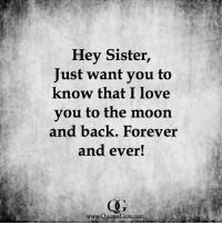 Love, Memes, and I Love You: Hey Sister,  Just want you to  know that I love  you to the moon  and back. Forever  and ever!  www.QuotesGate.com