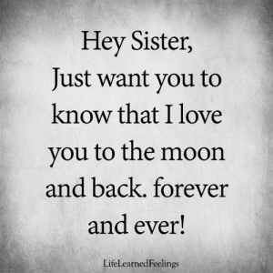Love, Memes, and I Love You: Hey Sister,  Just want you to  know that I love  you to the moon  and back. forever  and ever!  LifeLearnedFeelings <3