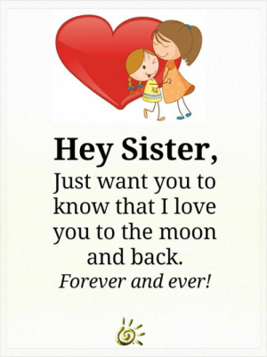 Love, Memes, and I Love You: Hey Sister,  Just want you to  know that I love  you to the moon  and back.  Forever and ever! <3