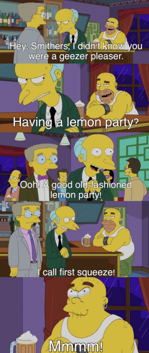 Party, Good, and Old: Hey, Smithers, I didnt know you  were a geezer pleaser.  Having a lemon party?  Ooh! A good old-fashioned  lemon party  call first squeeze!  imam Sir, it is way past your bedtime!
