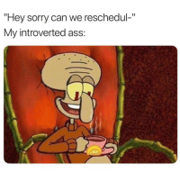 """Ass, Sorry, and Girl Memes: """"Hey sorry can we reschedul-""""  My introverted ass: Blessings on blessings"""