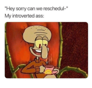 "Dang it! by _The_VeLouR_FoG_ MORE MEMES: ""Hey sorry can we reschedul-""  My introverted ass: Dang it! by _The_VeLouR_FoG_ MORE MEMES"