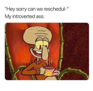 """meirl: """"Hey sorry can we reschedul-""""  My introverted ass: meirl"""