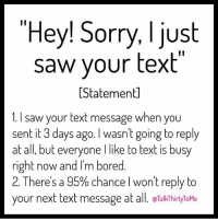 "Right Now, The Best, and Internets: ""Hey! Sorry, I just  saw your text  atemen  1. I saw your text message when you  sent it 3 days ago. l wasn't going to reply  at all, but everyone I like to text is busy  right now and I'm bored  2. There's a 95% chance I won't reply to  your next text message at a  TalkThirtyToMe Don't even front, we've all been on both ends of this. 😬😎😔 We want to give a big Internet fist bump to @talkthirtytome for all her hilarious and ORIGINAL content. 👊🏽There is so much copying and stealing out there today; accounts that keep it real are the best. 🙌🏼 FollowDisBish 💁🏼 TalkThirtyDictionary MoreLikeDICKtionaryAmirite? 😏😏😏 TheTextLiesWeTell YOUCANTHANDLETHETRUTH IsItTooLateNowToPretendImSorry? MobilePhonesMoreLikeBrobilePhones👨🏻📲 @talkthirtytome 💥"