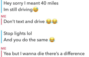 i wanna die: Hey sorry I meant 40 miles  Im still driving  МЕ  |  Don't text and drive  Stop lights  And you do the same  lol  МЕ  Yea but I wanna die there's a difference