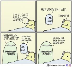 Funny, Sorry, and Yeah: HEY, SORRY TM LATE.  I WISH SLEEP  WOULD COME  ALREADY.  FINAL LYI  SLEEP  SORRY MATE.YOU  CAN DO YOUR THING YEAH,SURE!  AFTER I FINISH UP COME  SO, HOW FAR  BACK DO YOU  WANNA GO?  BACK LATER.  EMBARRASSINGSLEEP  EMBARRASSING  MEMORIES  MEMORIES  QcookedCARTOONS f Not again via /r/funny https://ift.tt/2OtArVN