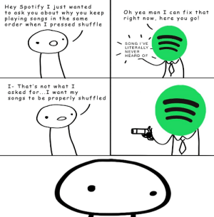 Spotify, Songs, and Never: Hey Spotify I just wanted  to ask you about why you keep  playing songs in the same  order when I pressed shuffle  Oh yea man I can fix that  right now, here you go!  SONG I'VE  LITERALLY  NEVER  HEARD OF  I- That's not what I  asked for...I want my  songs to be properly shuffled Me_irl