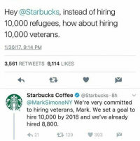 Memes, 🤖, and Starbuck: Hey @Starbucks  instead of hiring  10,000 refugees, how about hiring  10,000 veterans.  113017, 9:14 PM  3,561  RETWEETS  9,114  LIKES  Starbucks Coffee  @Starbucks 8h  @Mark SimoneNY We're very committed  to hiring veterans, Mark. We set a goal to  hire 10,000 by 2018 and we've already  hired 8,800  393  129  21 Starbucks rocks 💕