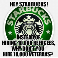 Starbucks, Idea, and Why: HEY STARBUCKS!  INSTEADOF  HIRING 101000 REFUGEES,  WHY DONTYOU  HIRE 10,00O VETERANS? <p>Why are we continuing to promote this false dichotomy? Where is the idea that caring for refugees and caring for veterans is mutually exclusive coming from?</p>