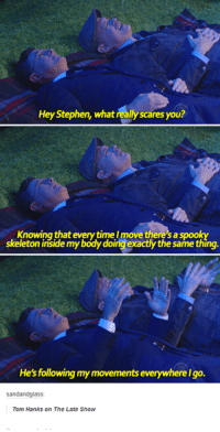 Dank, 🤖, and The Late Show: Hey Stephen, what really scares you?  Knowing that everytimeImove there'saspooky  skeleton inside mybodydoing exactly the same thing.  He's following mymovements everywherelgo.  sandandglass:  Tom Hanks on The Late Show