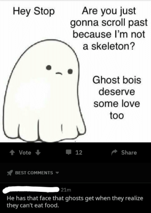 Dank, Food, and Love: Hey Stop  Are you just  gonna scroll past  because I'm not  a skeleton?  Ghost bois  deserve  some love  too  Vote  Џ 12  Share  BEST COMMENTS  21m  He has that face that ghosts get when they realize  they can't eat food. meirl by CulturismIsKey MORE MEMES