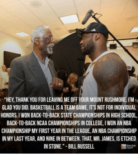 """Bill Russell DESTROYS Lebron James!: """"HEY THANK YOU FOR LEAVING ME OFF YOUR MOUNT RUSHMORE. I'M  GLAD YOU DID. BASKETBALLISATEAM GAME,IT'S NOT FOR INDIVIDUAL  HONORS I WON BACK-TO-BACK STATE CHAMPIONSHIPS IN HIGH SCHOOL,  BACK TO BACK NCAA CHAMPIONSHIPS IN COLLEGE, l WON AN NBA  CHAMPIONSHIP MY FIRST YEAR IN THE LEAGUE, AN NBA CHAMPIONSHIP  IN MYLAST YEAR, AND NINE IN BETWEEN. THAT MR. JAMES, IS ETCHED  IN STONE."""" BILL RUSSELL  report Bill Russell DESTROYS Lebron James!"""