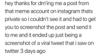 Instagram, Meme, and Memes: hey thanks for dm'ing me a post from  that meme account on instagram thats  private so i couldn't see it and had to get  you to screenshot the post and send it  to me and it ended up just being a  screenshot of a viral tweet that i saw on  twitter 3 days ago the user got cropped but it's im_your_density. this tweet describes this whole account -k