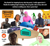 Party, Reddit, and Gang: Hey thanks for stopping by my cake day party. I really appreciate it.  Thanks for making laugh everyday. You can grab a slice of my cake and  continue scrolling user. Have a great day!  WARNING  I'm gonna say  the n word  It's Rewind time.  This post  was made  by reddit  gang I wish I could thank you all for filling my days with joy and laughs!