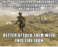Memes, 🤖, and Laser: HEY THAT COURIER HAS POWER ARMOR,  FULLY AUTOMATIC LASER WEAPON RY AND  TWO COMPANIONS  BETTER ATTACK THEM WITH  THIS TIRE IRON They're as stupid as they look -MacCready