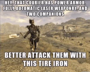 Fallout, Power, and Shell: HEY THAT COURIER HAS POWER ARMOR  FULLY AUTOMATIC LASER WEAPONRY AND  TWO COMPANIONS  BETTER ATTACK THEM WITH  THIS TIRE IRON Fallout In A Nut Shell