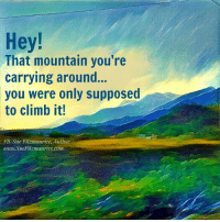Get my book 'Purpose' http://amzn.to/2a1yjDA Free e-book: www.suefitzmaurice.com/free-e-book Online course www.suefitzmaurice.com/purpose: Hey!  That mountain you're  carrying around.  you were only supposed  to climb it!  FB/Sue Fitzmaurice, Author  www.Sue Fitzmaurice com Get my book 'Purpose' http://amzn.to/2a1yjDA Free e-book: www.suefitzmaurice.com/free-e-book Online course www.suefitzmaurice.com/purpose
