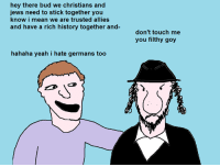 oldie: hey there bud we christians and  jews need to stick together you  know i mean we are trusted allies  and have a rich history together and-  hahaha yeah i hate germans too  don't touch me  you filthy goy oldie