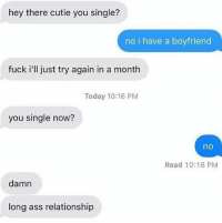 Ass, Funny, and Fuck: hey there cutie you single?  no i have a boyfriend  fuck i'll just try again in a month  Today 10:16 PM  you single now?  no  Read 10:16 PM  damn  long ass relationship At least he's persistent.