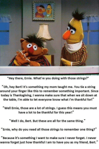 """Thanksgiving, Guess, and Happy: """"Hey there, Ernie. What're you doing with those strings?""""  """"oh, hey Bert! It's something my mom taught me. You tie a string  around your finger like this to remember something important. Since  today is Thanksgiving, I wanna make sure that when we sit down at  the table, I'm able to let everyone know what I'm thankful for!""""  Well Ernie, those are a lot of strings. I guess this means you must  have a lot to be thankful for this year!""""  """"Well I do, Bert. But these are all for the same thing.""""  """"Ernie, why do you need all those strings to remember one thing?  """"Because it's something I want to make sure I never forget. I never  wanna forget just how thankful I am to have you as my friend, Bert."""""""