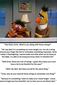 """Thanksgiving, Guess, and Today: """"Hey there, Ernie. What're you doing with those strings?""""  oh, hey Bert! It's something my mom taught me. You tie a string  around your finger like this to remember something important. Since  today is Thanksgiving, I wanna make sure that when we sit down at  the table, I'm able to let everyone know what I'm thankful for!""""  Well Ernie, those are a lot of strings. I guess this means you must  have a lot to be thankful for this year!""""  """"Well I do, Bert. But these are all for the same thing.""""  """"Ernie, why do you need all those strings to remember one thing?""""  """"Because it's something I want to make sure I never forget. I never  wanna forget just how thankful I am to have you as my friend, Bert."""" Ernie remembers"""