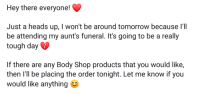 Just A Heads Up: Hey there everyone!  Just a heads up, I won't be around tomorrow because I'lI  be attending my aunt's funeral. It's going to be a really  tough day  If there are any Body Shop products that you would like,  then I'll be placing the order tonight. Let me know if you  would like anything