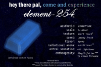 Ether, Fresh, and Nirvana: hey there pal, come and experience  element-254  aesthetic: 296187-1  scale: Fb minor  texture: don't touch*  scent: lemony fresh  flavor: agony  radiational aroma: nutritional  astral sensation: 12 Lifetimes  entheogenity: 5emg/Lifetime**  to reach Nirvana  (enhanced to show flavor)  *seriously don't  **may be ineffective with silicon-based lifeforms  ***consult The Elders if prior or current ether disorder