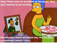 """Lenny, Memes, and 🤖: Hey! There was no accident at the plant. Dad  just wanted to go bowling.  He shouldn't have deceived me, but I'm just  so relieved Lenny's okay. """"Hello Gutter, Hello Fadder"""" (S11E6)"""