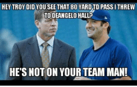 Memes, Nfl, and Troy: HEY TROY DID YOU SEE THAT 80 YARDTD PASS I THREW  TO DEANGELO HALLP  A  HE'S NOT ON YOUR TEAM MAN! Like NFL Memes