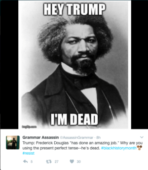"""Frederick douglass Memes: HEY TRUMP  HM DEAD  Grammar Assassin@AssassinGrammar 8h  Trump: Frederick Douglas """"has done an amazing job."""" Why are you  using the present perfect tense-he's dead. #blackhistorymonth  # resist  2730 Frederick douglass Memes"""