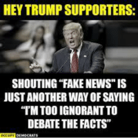 "Share if you agree!: HEY TRUMP SUPPORTERS  SHOUTING ""FAKE NEWS"" IS  JUST ANOTHER WAY OF SAYING  IM TOO IGNORANT TO  DEBATE THE FACTS"" Share if you agree!"