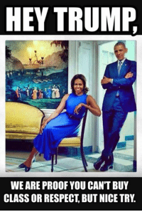 Thanks President and First Lady Obama for always keeping it classy.: HEY TRUMP  WE ARE PROOF YOU CAN'T BUY  CLASS OR RESPECT BUT NICE TRY Thanks President and First Lady Obama for always keeping it classy.