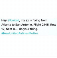 Best one I've seen so far. https://t.co/UnvSDdA8dr: Hey  United  my ex is flying from  Atlanta to San Antonio, Flight 2145, Row  12, Seat D... do your thing.  #New United Airline SMottos Best one I've seen so far. https://t.co/UnvSDdA8dr